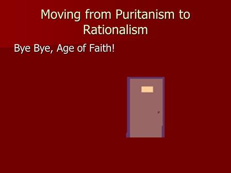 Moving from Puritanism to Rationalism Bye Bye, Age of Faith!