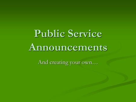 Public Service Announcements And creating your own…