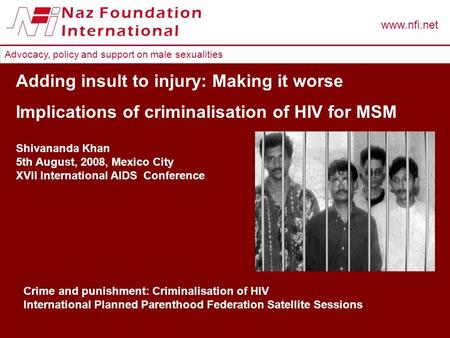Advocacy, policy and support on male sexualities www.nfi.net Adding insult to injury: Making it worse Implications of criminalisation of HIV for MSM Shivananda.