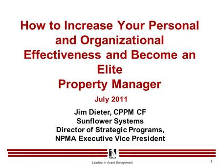 Leaders in Asset Management How to Increase Your Personal and Organizational Effectiveness and Become an Elite Property Manager July 2011 Jim Dieter, CPPM.
