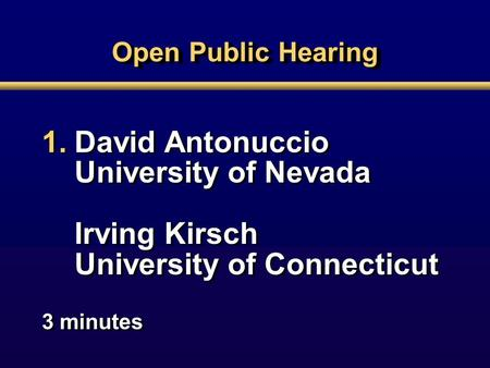 Open Public Hearing 1.David Antonuccio University of Nevada Irving Kirsch University of Connecticut 3 minutes 1.David Antonuccio University of Nevada Irving.