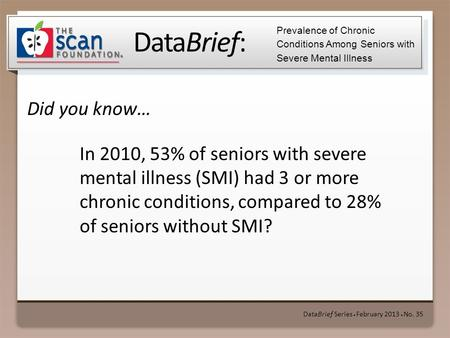 DataBrief: Did you know… DataBrief Series ● February 2013 ● No. 35 Prevalence of Chronic Conditions Among Seniors with Severe Mental Illness In 2010, 53%