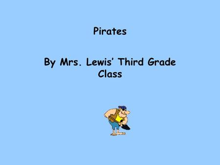 Pirates By Mrs. Lewis' Third Grade Class Our class decided to do a PowerPoint presentation on pirates. In our Social Studies Weekly, we studied about.