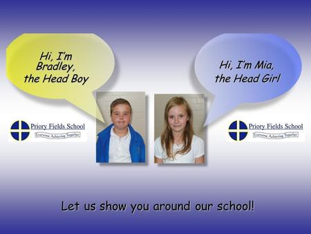 Hi, I'm Bradley, the Head Boy Hi, I'm Mia, the Head Girl Let us show you around our school!