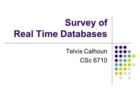 Survey of Real Time Databases Telvis Calhoun CSc 6710.