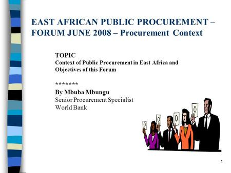 1 EAST AFRICAN PUBLIC PROCUREMENT – FORUM JUNE 2008 – Procurement Context TOPIC Context of Public Procurement in East Africa and Objectives of this Forum.