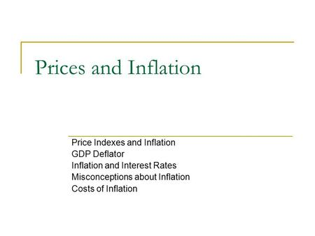 Prices and Inflation Price Indexes and Inflation GDP Deflator Inflation and Interest Rates Misconceptions about Inflation Costs of Inflation.