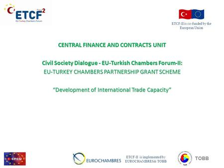 "CENTRAL FINANCE AND CONTRACTS UNIT Civil Society Dialogue - EU-Turkish Chambers Forum-II: EU-TURKEY CHAMBERS PARTNERSHIP GRANT SCHEME ""Development of International."