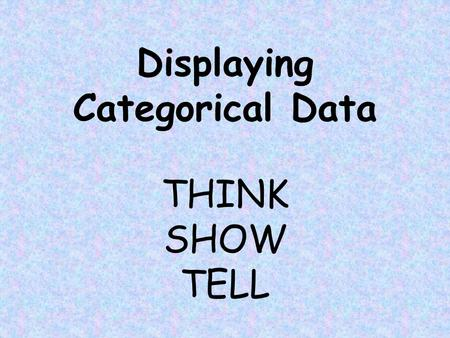 Displaying Categorical Data THINK SHOW TELL What is categorical data? Bar, Segmented Bar, and Pie Charts Frequency vs. Relative Frequency Tables/Charts.