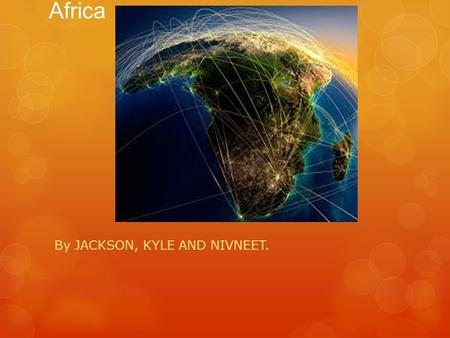 Africa By JACKSON, KYLE AND NIVNEET.. Facts about Africa There are 47 countries in Africa. There are 10 languages spoken in Africa. The population in.