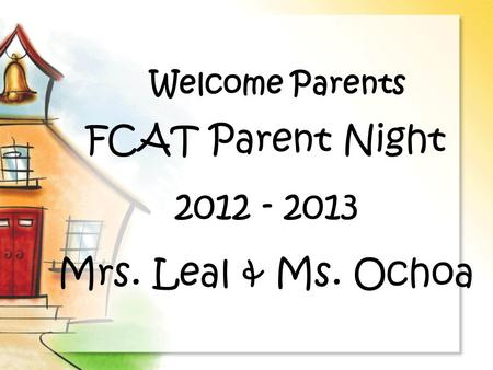 Welcome Parents FCAT Parent Night 2012 - 2013 Mrs. Leal & Ms. Ochoa.