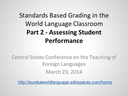 Standards Based Grading in the World Language Classroom Part 2 - Assessing Student Performance Central States Conference on the Teaching of Foreign Languages.