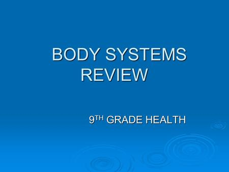 BODY SYSTEMS REVIEW BODY SYSTEMS REVIEW 9 TH GRADE HEALTH.