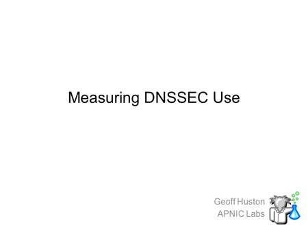 Measuring DNSSEC Use Geoff Huston APNIC Labs. We all know…