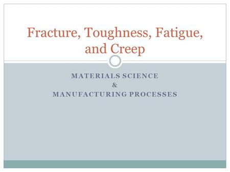MATERIALS SCIENCE & MANUFACTURING PROCESSES Fracture, Toughness, Fatigue, and Creep.