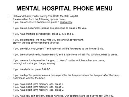 MENTAL HOSPITAL PHONE MENU Hello and thank you for calling The State Mental Hospital. Please select from the following options menu: If you are obsessive-compulsive,