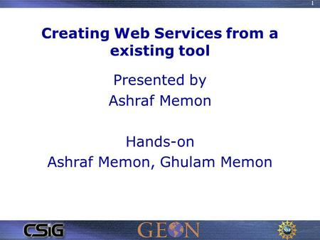 1 Creating Web Services from a existing tool Presented by Ashraf Memon Hands-on Ashraf Memon, Ghulam Memon.