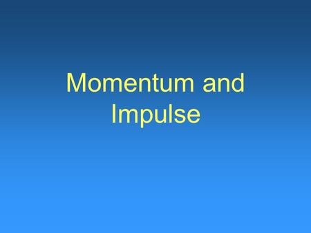 Momentum and Impulse. Section 9.1 Objectives Define the momentum of an object. Determine the impulse given to an object. Calculate the momentum and impulse.
