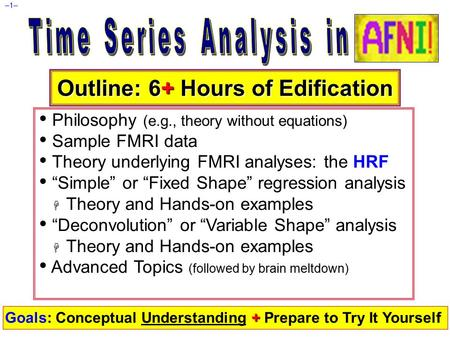 "–1– Outline: 6+ Hours of Edification Philosophy (e.g., theory without equations) Sample FMRI data Theory underlying FMRI analyses: the HRF ""Simple"" or."