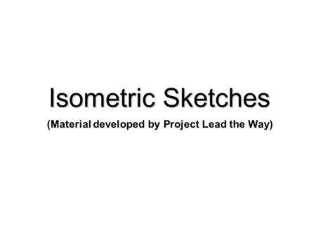 Isometric Sketches (Material developed by Project Lead the Way)
