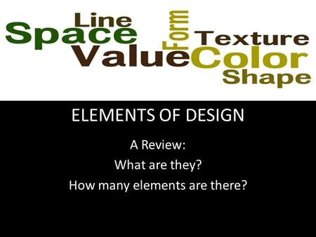ELEMENTS OF DESIGN A Review: What are they? How many elements are there?