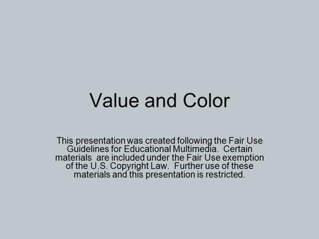 Value and Color This presentation was created following the Fair Use Guidelines for Educational Multimedia. Certain materials are included under the Fair.