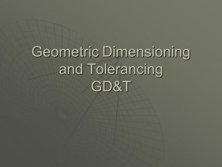 Geometric Dimensioning and Tolerancing GD&T. What is GD & T?  Geometric dimensioning and tolerancing is an international language used on drawings to.