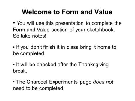 Welcome to Form and Value You will use this presentation to complete the Form and Value section of your sketchbook. So take notes! If you don't finish.