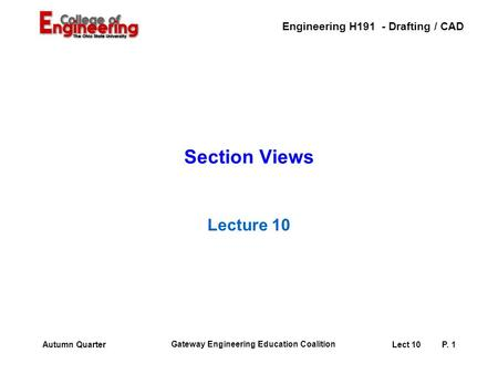 Engineering H191 - Drafting / CAD Gateway Engineering Education Coalition Lect 10P. 1Autumn Quarter Section Views Lecture 10.
