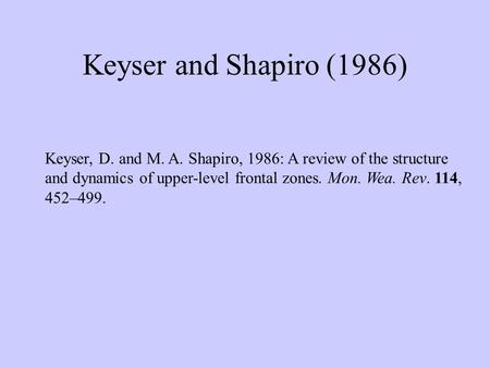 Keyser and Shapiro (1986) Keyser, D. and M. A. Shapiro, 1986: A review of the structure and dynamics of upper-level frontal zones. Mon. Wea. Rev. 114,