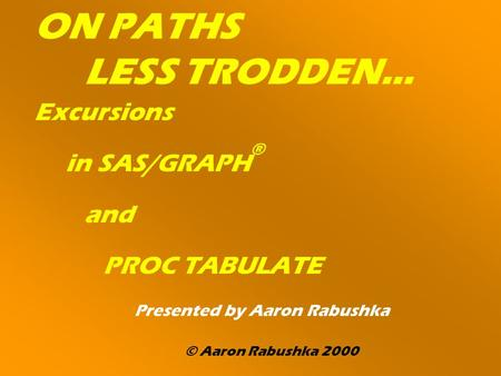 ON PATHS LESS TRODDEN… Excursions in SAS/GRAPH ® and PROC TABULATE Presented by Aaron Rabushka © Aaron Rabushka 2000.