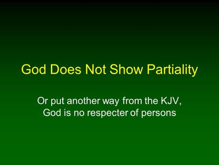 God Does Not Show Partiality Or put another way from the KJV, God is no respecter of persons.