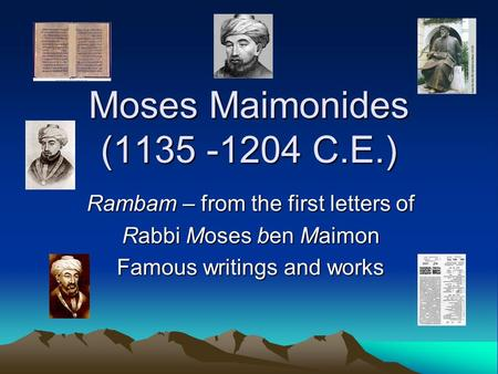 Moses Maimonides (1135 -1204 C.E.) Rambam – from the first letters of Rabbi Moses ben Maimon Famous writings and works.