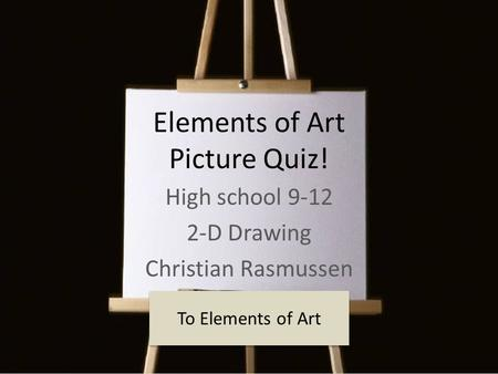 Elements of Art Picture Quiz! High school 9-12 2-D Drawing Christian Rasmussen To Elements of Art.