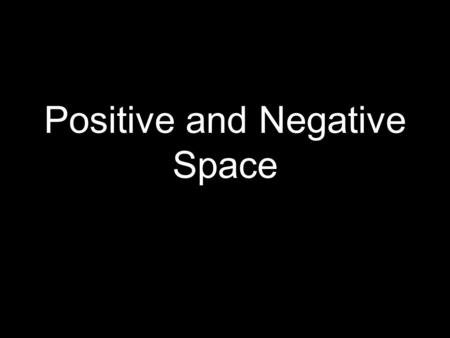 Positive and Negative Space. Huh?? What's that mean? POSITIVE space is anything that PHYSICALLY takes up space.. –You, me, table, etc NEGATIVE space is.