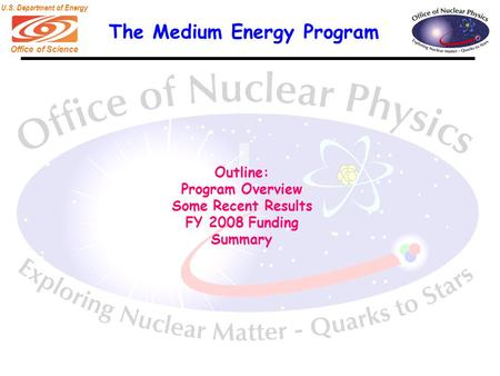 Office of Science U.S. Department of Energy The Medium Energy Program Outline: Program Overview Some Recent Results FY 2008 Funding Summary.