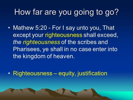 How far are you going to go? Mathew 5:20 - For I say unto you, That except your righteousness shall exceed, the righteousness of the scribes and Pharisees,