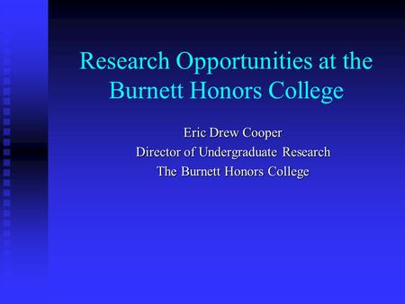 Research Opportunities at the Burnett Honors College Eric Drew Cooper Director of Undergraduate Research The Burnett Honors College.