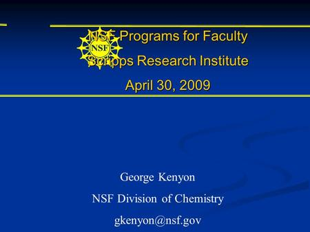 NSF Programs for Faculty Scripps Research Institute April 30, 2009 George Kenyon NSF Division of Chemistry