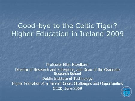 Good-bye to the Celtic Tiger? Higher Education in Ireland 2009 Professor Ellen Hazelkorn Director of Research and Enterprise, and Dean of the Graduate.