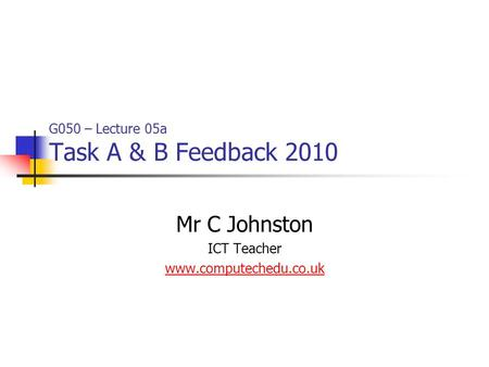 G050 – Lecture 05a Task A & B Feedback 2010 Mr C Johnston ICT Teacher www.computechedu.co.uk.
