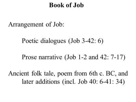Book of Job Arrangement of Job: Poetic dialogues (Job 3-42: 6) Prose narrative (Job 1-2 and 42: 7-17) Ancient folk tale, poem from 6th c. BC, and later.