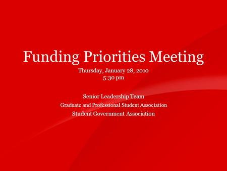11 Funding Priorities Meeting Thursday, January 28, 2010 5:30 pm Senior Leadership Team Graduate and Professional Student Association Student Government.