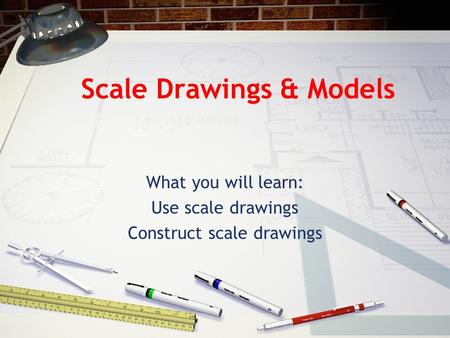 Scale Drawings & Models What you will learn: Use scale drawings Construct scale drawings.
