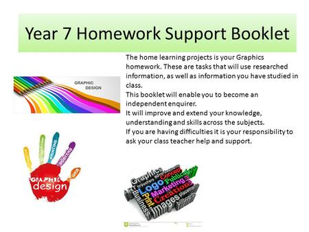 Year 7 Homework Support Booklet The home learning projects is your Graphics homework. These are tasks that will use researched information, as well as.