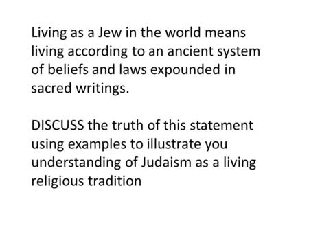 Living as a Jew in the world means living according to an ancient system of beliefs and laws expounded in sacred writings. DISCUSS the truth of this statement.