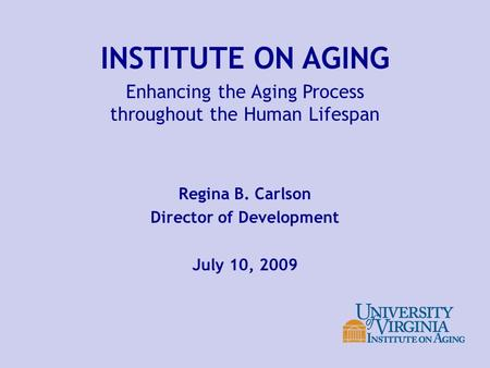 INSTITUTE ON AGING Enhancing the Aging Process throughout the Human Lifespan Regina B. Carlson Director of Development July 10, 2009.