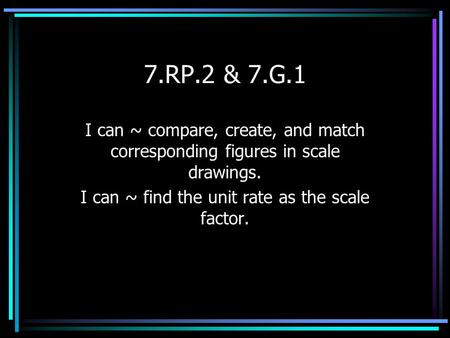 7.RP.2 & 7.G.1 I can ~ compare, create, and match corresponding figures in scale drawings. I can ~ find the unit rate as the scale factor.