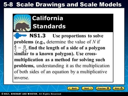 Holt CA Course 1 5-8Scale Drawings and Scale Models NS1.3 Use proportions to solve problems (e.g., determine the value of N if T =, find the length of.