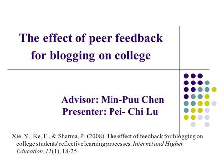 The effect of peer feedback for blogging on college Advisor: Min-Puu Chen Presenter: Pei- Chi Lu Xie, Y., Ke, F., & Sharma, P. (2008). The effect of feedback.